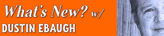 What's New w/ Dustin Ebaugh